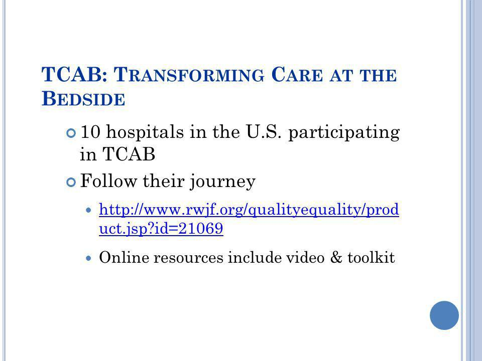 TCAB: T RANSFORMING C ARE AT THE B EDSIDE 10 hospitals in the U.S. participating in TCAB Follow their journey http://www.rwjf.org/qualityequality/prod