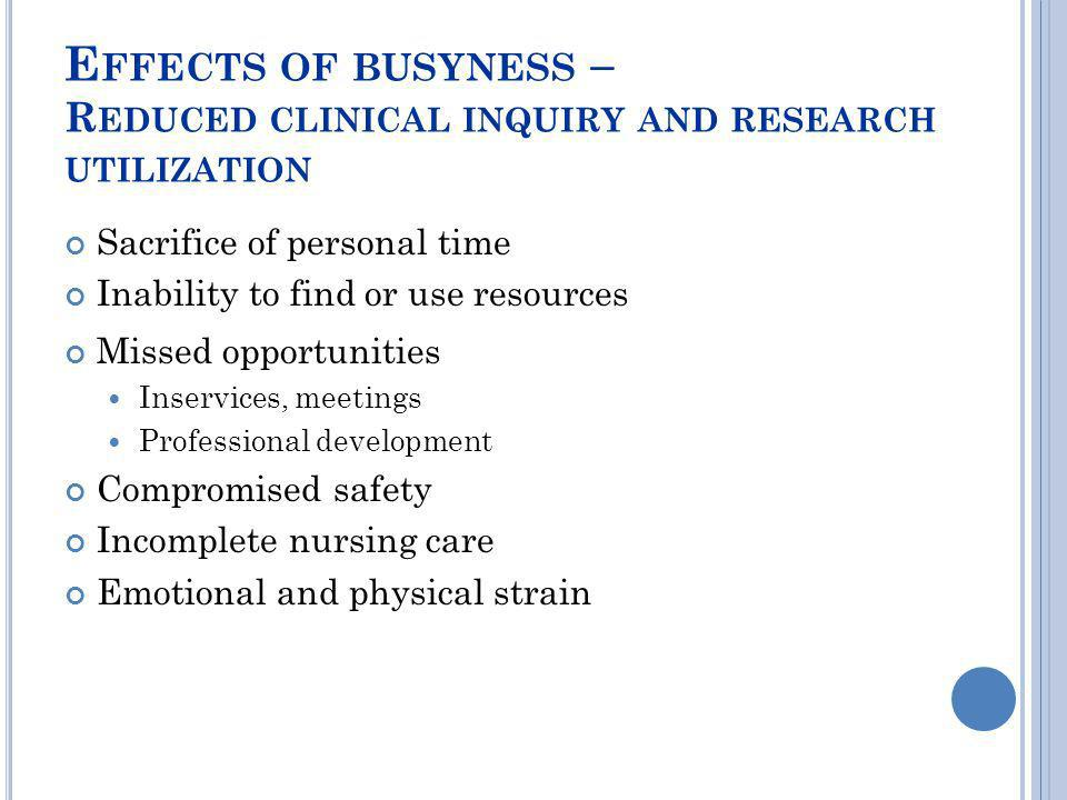 E FFECTS OF BUSYNESS – R EDUCED CLINICAL INQUIRY AND RESEARCH UTILIZATION Sacrifice of personal time Inability to find or use resources Missed opportu
