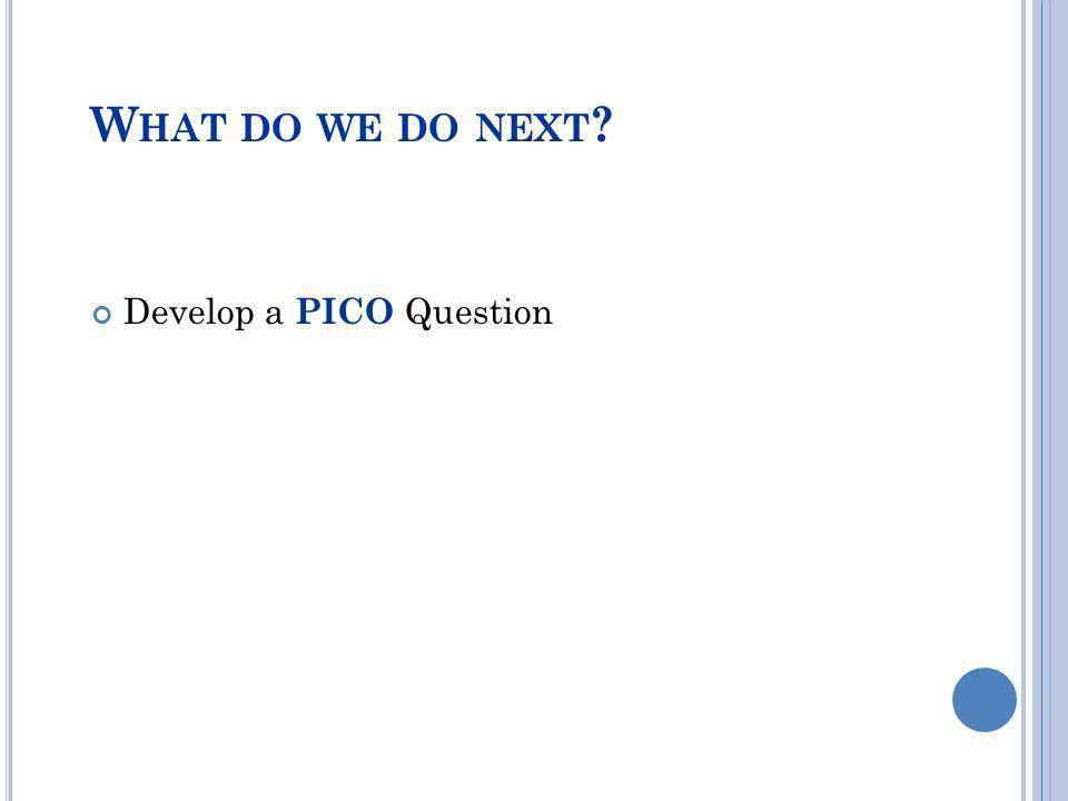 W HAT DO WE DO NEXT ? Develop a PICO Question
