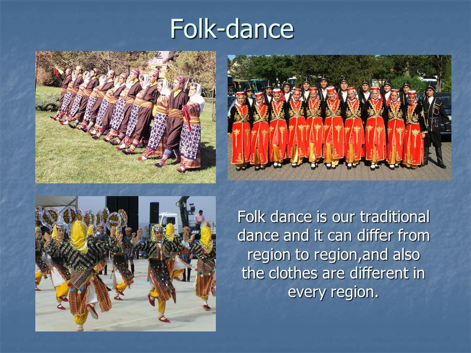 Folk-dance Folk dance is our traditional dance and it can differ from region to region,and also the clothes are different in every region.