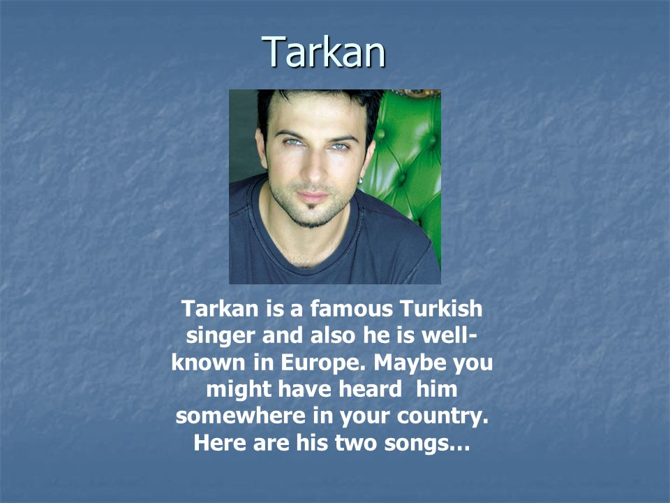 Tarkan Tarkan is a famous Turkish singer and also he is well- known in Europe.
