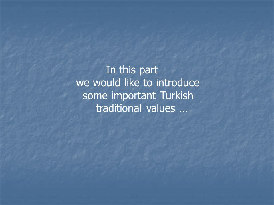 In this part we would like to introduce some important Turkish traditional values …
