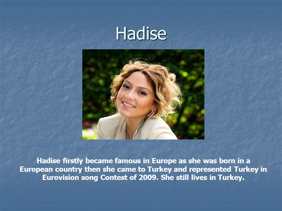 Hadise Hadise firstly became famous in Europe as she was born in a European country then she came to Turkey and represented Turkey in Eurovision song Contest of 2009.