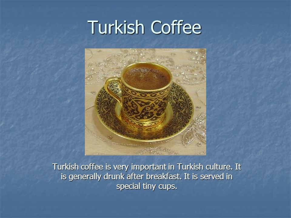 Turkish Coffee Turkish coffee is very important in Turkish culture.