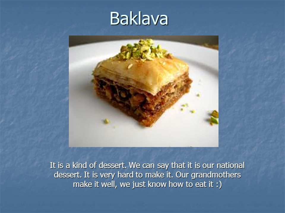 Baklava It is a kind of dessert. We can say that it is our national dessert.