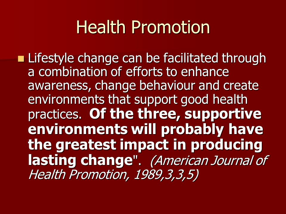 Health Promotion Lifestyle change can be facilitated through a combination of efforts to enhance awareness, change behaviour and create environments that support good health practices.
