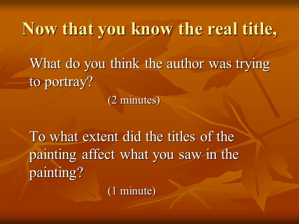 Now that you know the real title, What do you think the author was trying to portray? (2 minutes) To what extent did the titles of the painting affect