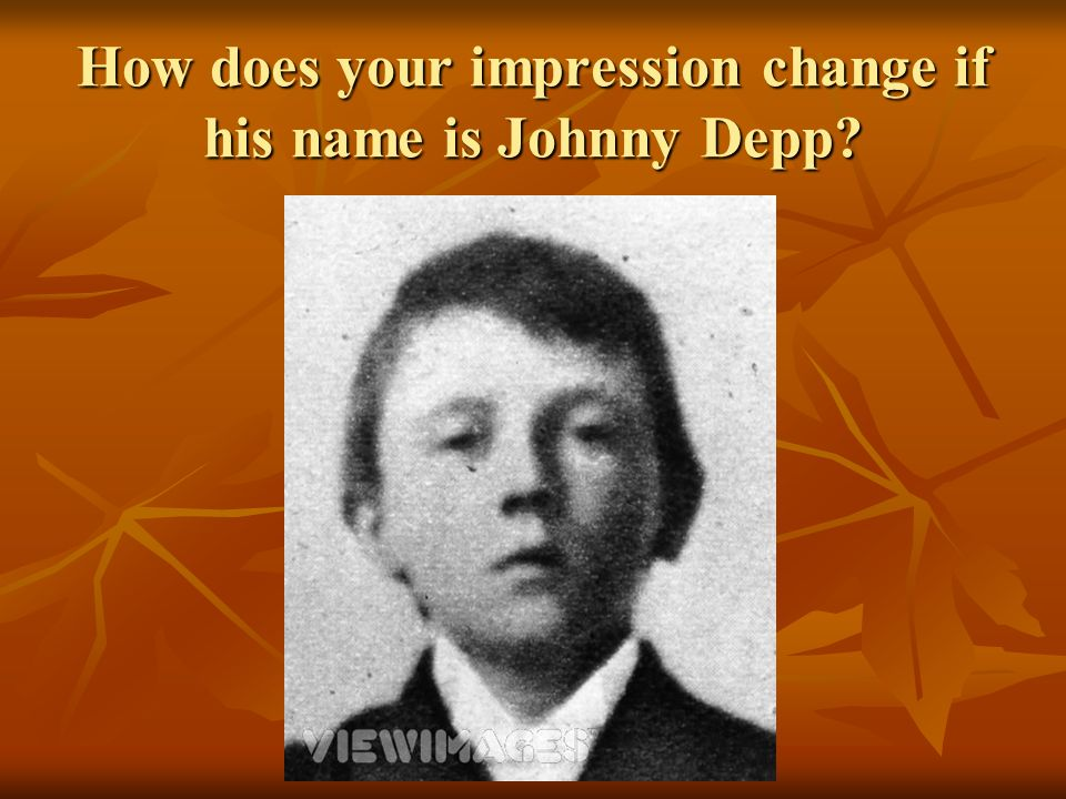 How does your impression change if his name is Johnny Depp?