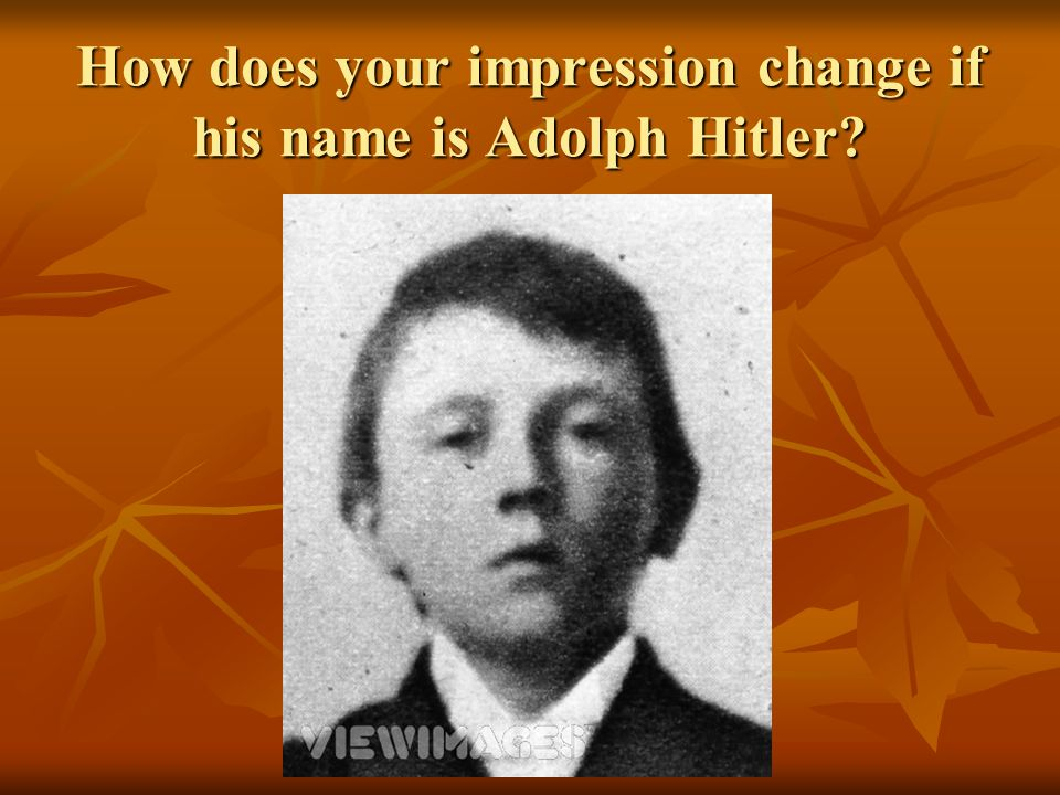 How does your impression change if his name is Adolph Hitler?