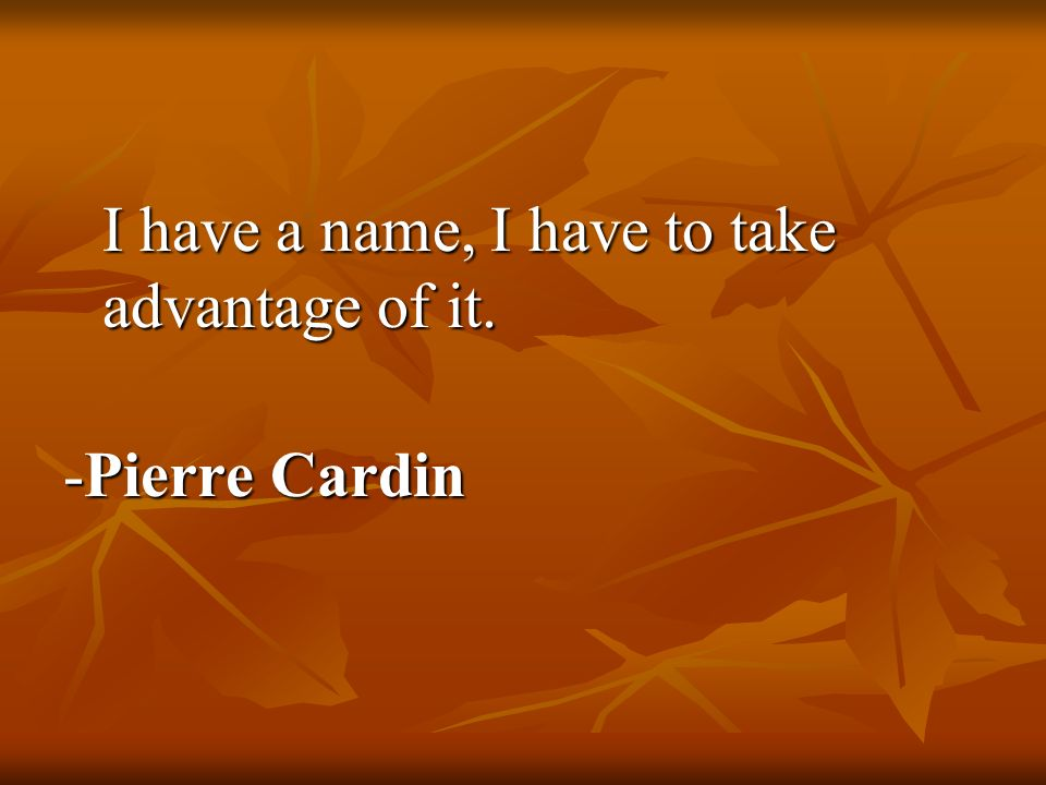 I have a name, I have to take advantage of it. -Pierre Cardin
