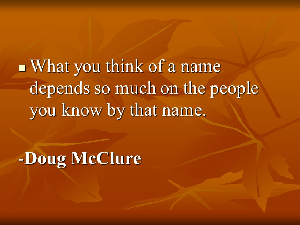 What you think of a name depends so much on the people you know by that name. What you think of a name depends so much on the people you know by that