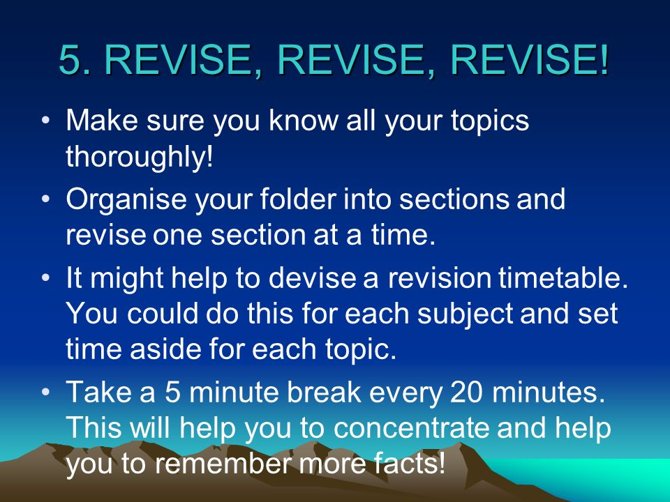 5. REVISE, REVISE, REVISE! Make sure you know all your topics thoroughly! Organise your folder into sections and revise one section at a time. It migh