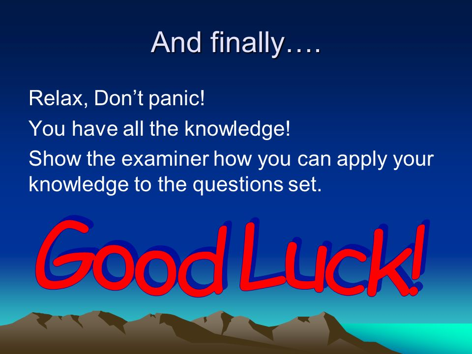 And finally…. Relax, Dont panic! You have all the knowledge! Show the examiner how you can apply your knowledge to the questions set.