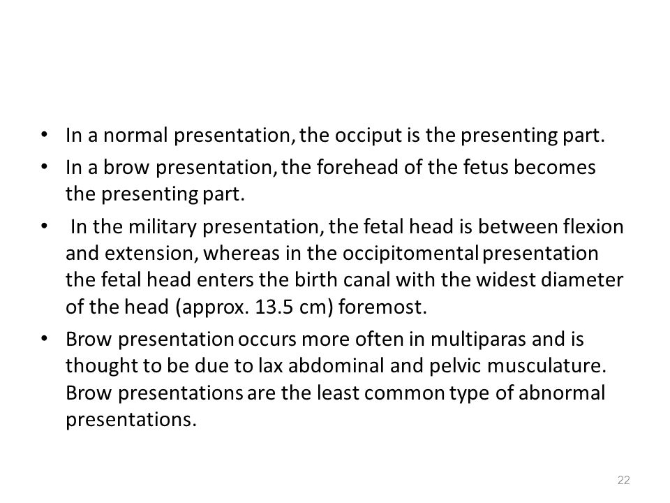 In a normal presentation, the occiput is the presenting part. In a brow presentation, the forehead of the fetus becomes the presenting part. In the mi