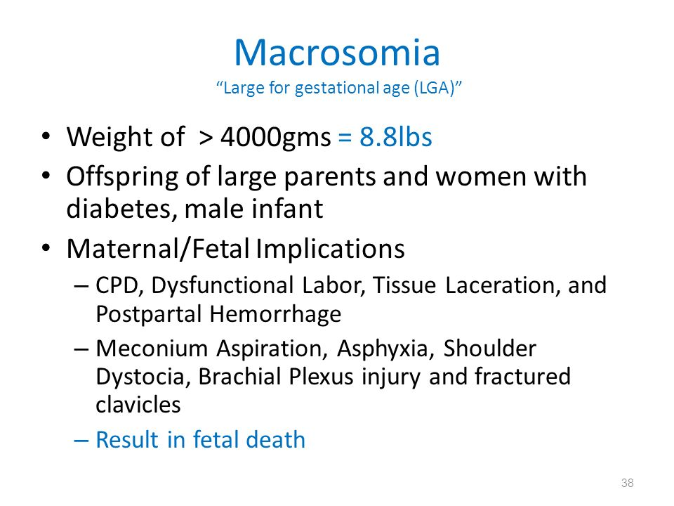 Macrosomia Large for gestational age (LGA) Weight of > 4000gms = 8.8lbs Offspring of large parents and women with diabetes, male infant Maternal/Fetal