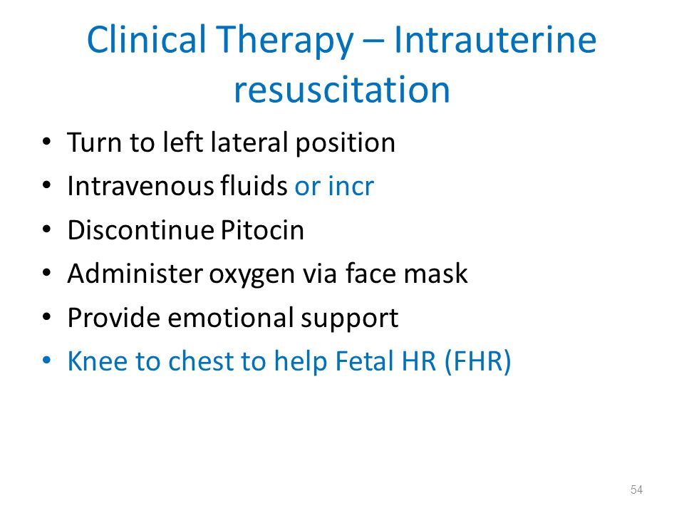 Clinical Therapy – Intrauterine resuscitation Turn to left lateral position Intravenous fluids or incr Discontinue Pitocin Administer oxygen via face