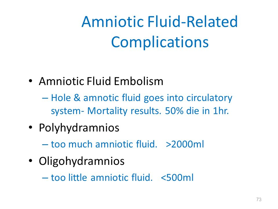 Amniotic Fluid-Related Complications Amniotic Fluid Embolism – Hole & amnotic fluid goes into circulatory system- Mortality results. 50% die in 1hr. P