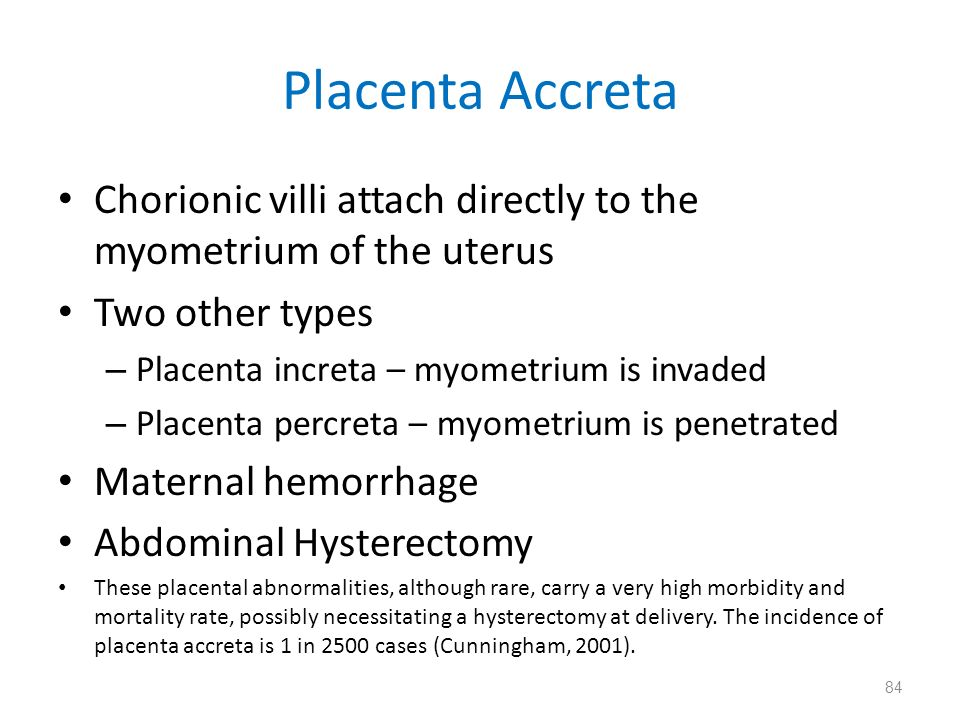 Placenta Accreta Chorionic villi attach directly to the myometrium of the uterus Two other types – Placenta increta – myometrium is invaded – Placenta