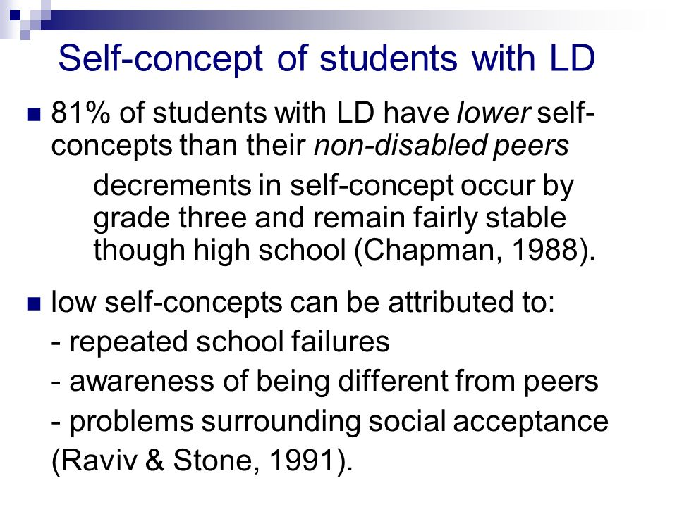 Self-concept of students with LD 81% of students with LD have lower self- concepts than their non-disabled peers decrements in self-concept occur by grade three and remain fairly stable though high school (Chapman, 1988).