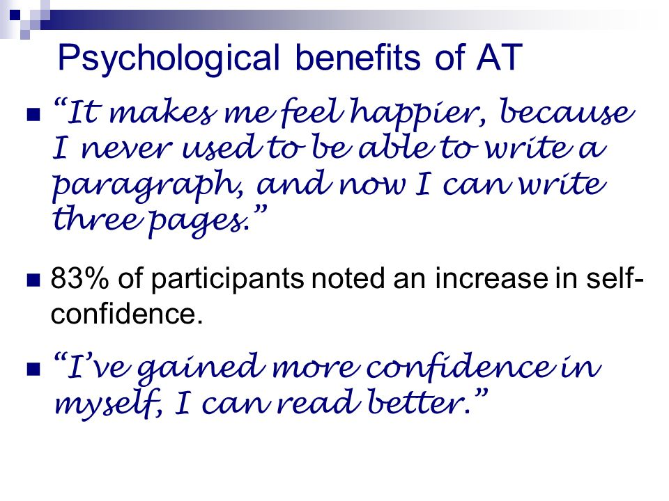 Psychological benefits of AT It makes me feel happier, because I never used to be able to write a paragraph, and now I can write three pages.