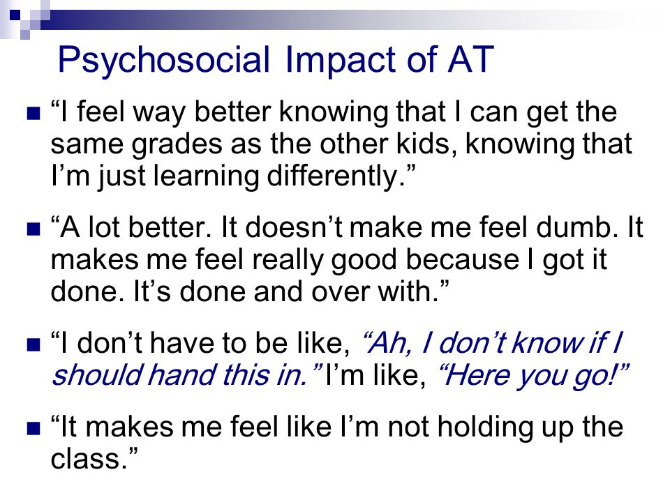 Psychosocial Impact of AT I feel way better knowing that I can get the same grades as the other kids, knowing that Im just learning differently.