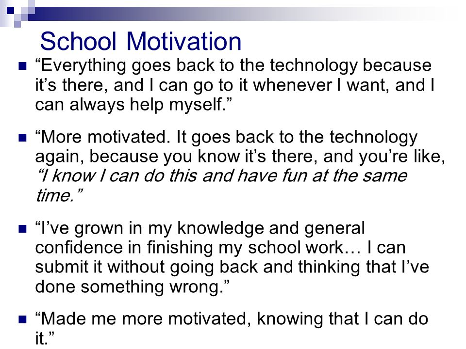 School Motivation Everything goes back to the technology because its there, and I can go to it whenever I want, and I can always help myself.
