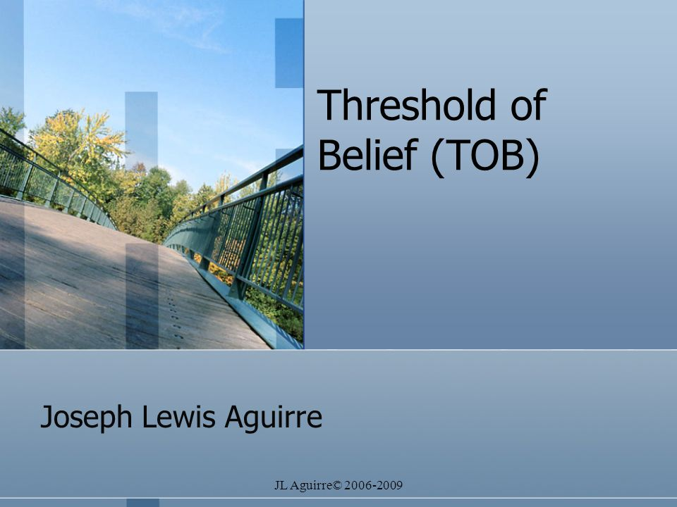 JL Aguirre© 2006-2009 Threshold of Belief (TOB) Joseph Lewis Aguirre