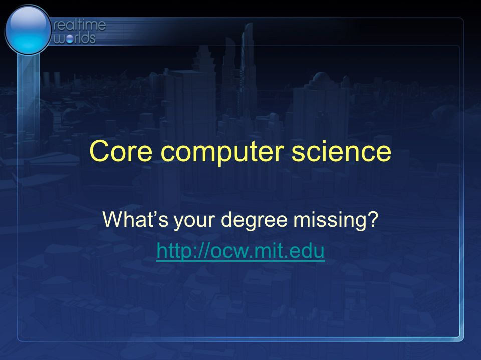 Core computer science Whats your degree missing? http://ocw.mit.edu