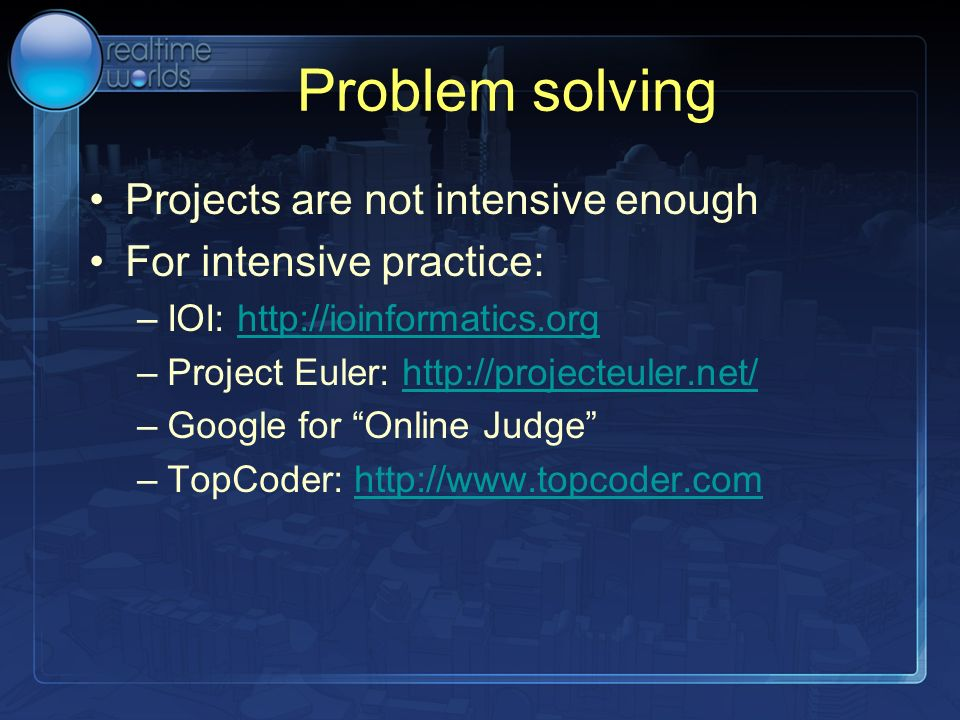 Problem solving Projects are not intensive enough For intensive practice: –IOI: http://ioinformatics.orghttp://ioinformatics.org –Project Euler: http: