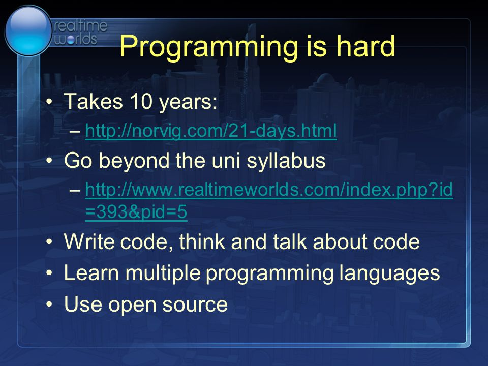 Programming is hard Takes 10 years: –http://norvig.com/21-days.htmlhttp://norvig.com/21-days.html Go beyond the uni syllabus –http://www.realtimeworlds.com/index.php?id =393&pid=5http://www.realtimeworlds.com/index.php?id =393&pid=5 Write code, think and talk about code Learn multiple programming languages Use open source