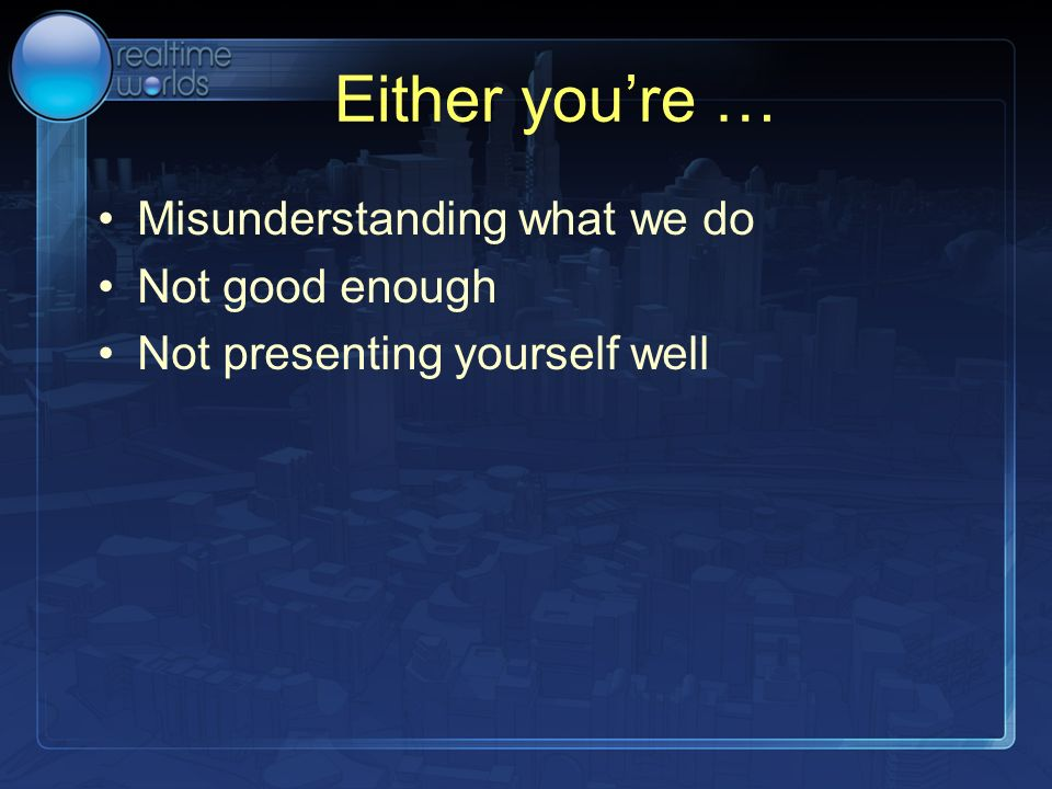 Either youre … Misunderstanding what we do Not good enough Not presenting yourself well