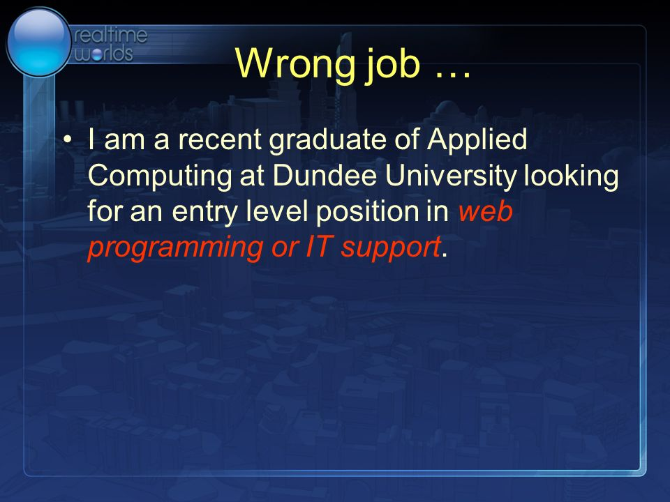 Wrong job … I am a recent graduate of Applied Computing at Dundee University looking for an entry level position in web programming or IT support.