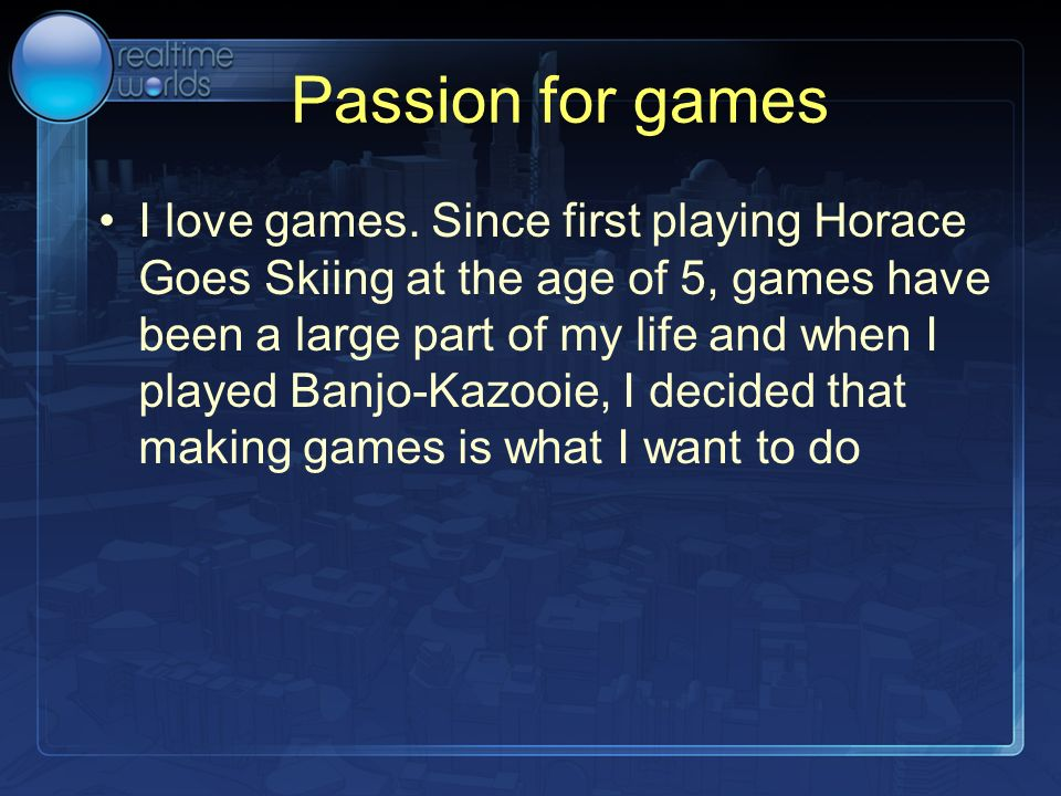 Passion for games I love games. Since first playing Horace Goes Skiing at the age of 5, games have been a large part of my life and when I played Banj