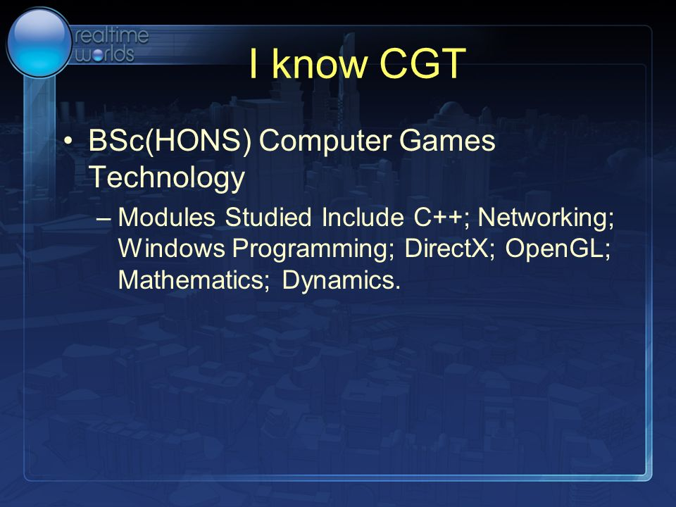 I know CGT BSc(HONS) Computer Games Technology –Modules Studied Include C++; Networking; Windows Programming; DirectX; OpenGL; Mathematics; Dynamics.