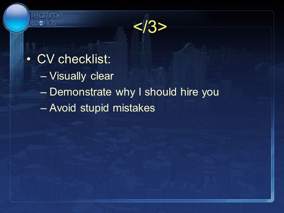 CV checklist: –Visually clear –Demonstrate why I should hire you –Avoid stupid mistakes