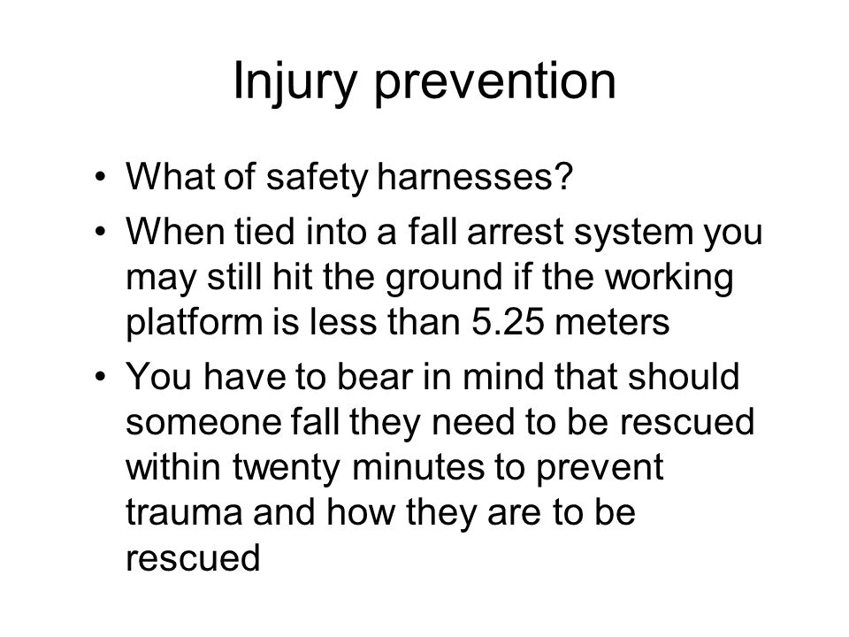 Injury prevention What of safety harnesses? When tied into a fall arrest system you may still hit the ground if the working platform is less than 5.25