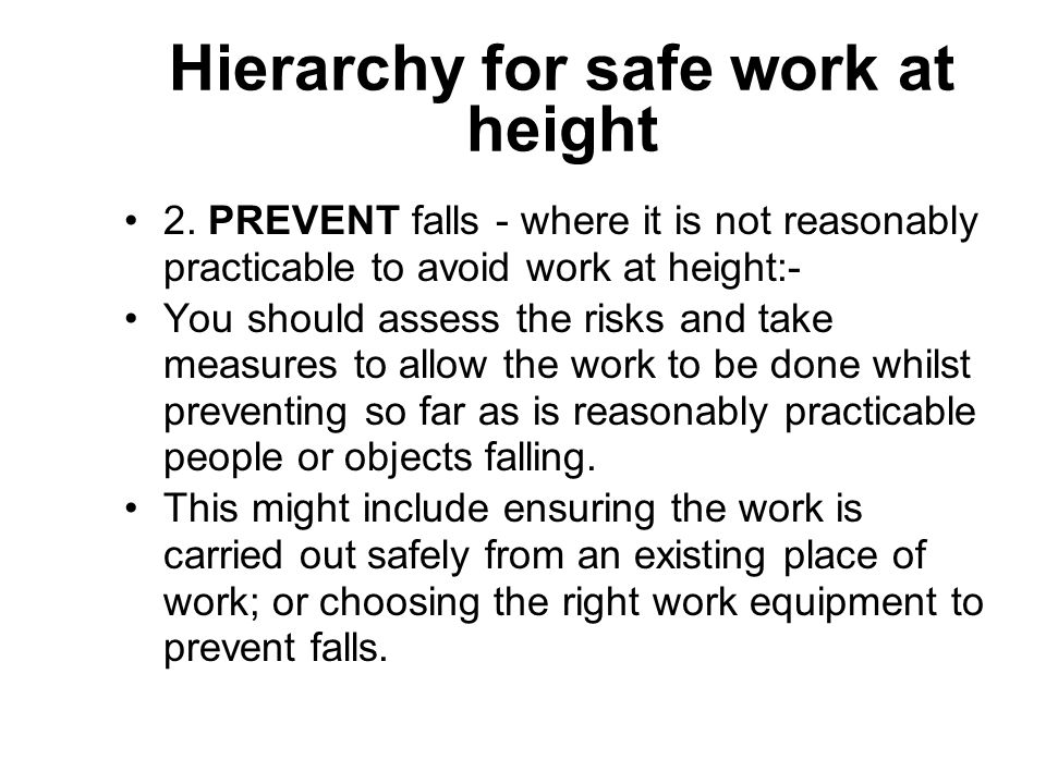 Hierarchy for safe work at height 2. PREVENT falls - where it is not reasonably practicable to avoid work at height:- You should assess the risks and