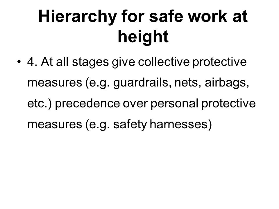 Hierarchy for safe work at height 4. At all stages give collective protective measures (e.g. guardrails, nets, airbags, etc.) precedence over personal