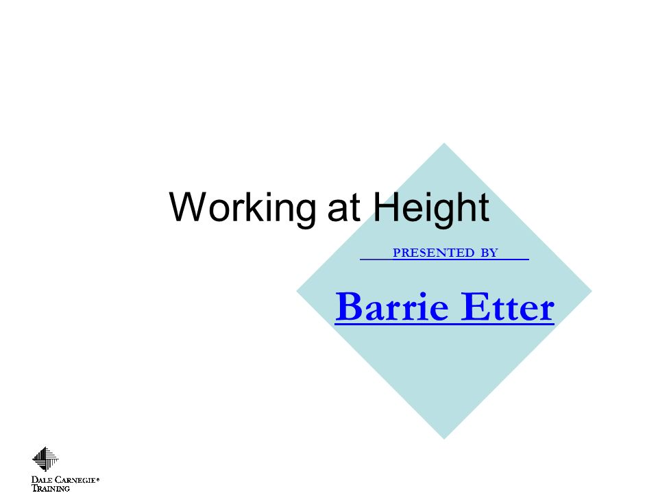 Copyright, 1996 © Dale Carnegie & Associates, Inc. PRESENTED BY Barrie Etter Working at Height