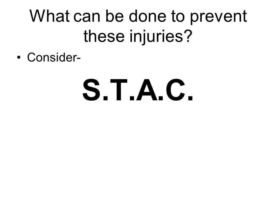 What can be done to prevent these injuries? Consider- S.T.A.C.