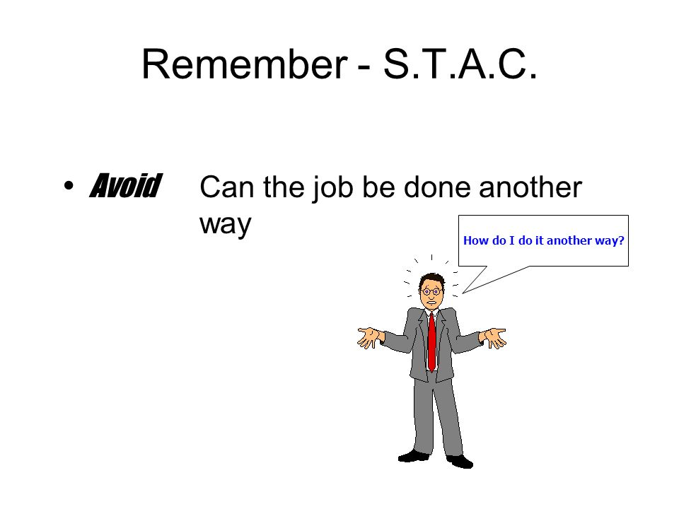 Remember - S.T.A.C. Avoid Can the job be done another way How do I do it another way?