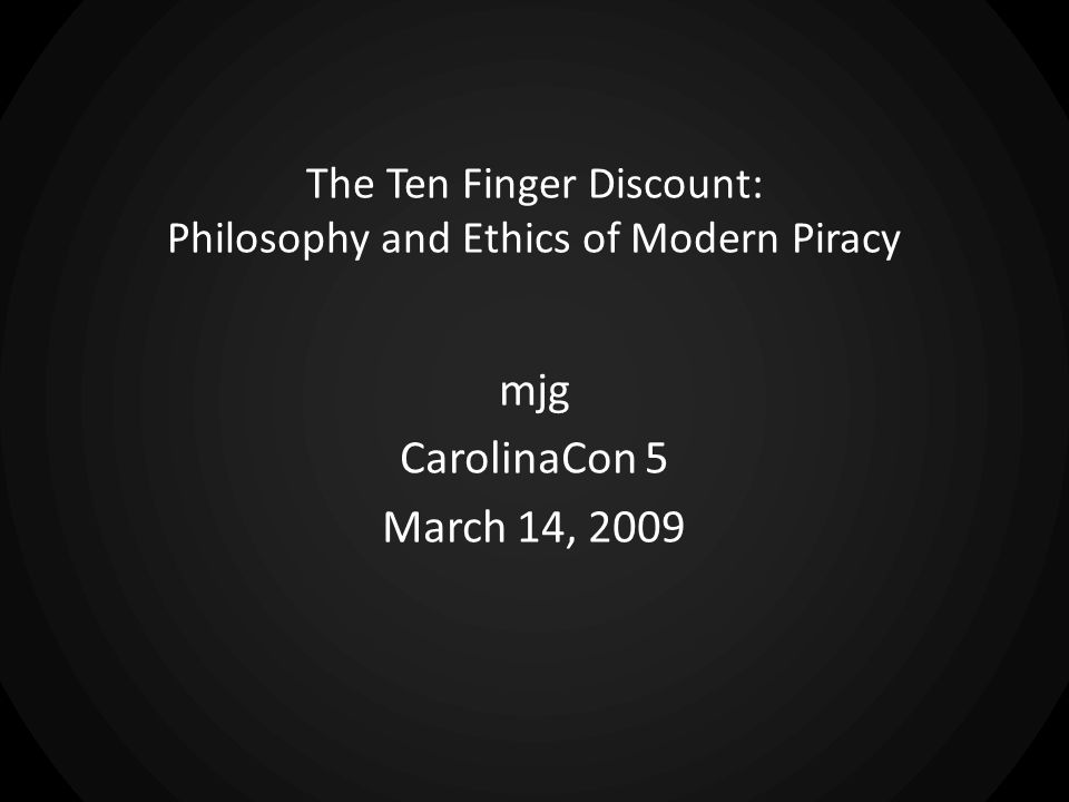 The Ten Finger Discount: Philosophy and Ethics of Modern Piracy mjg CarolinaCon 5 March 14, 2009