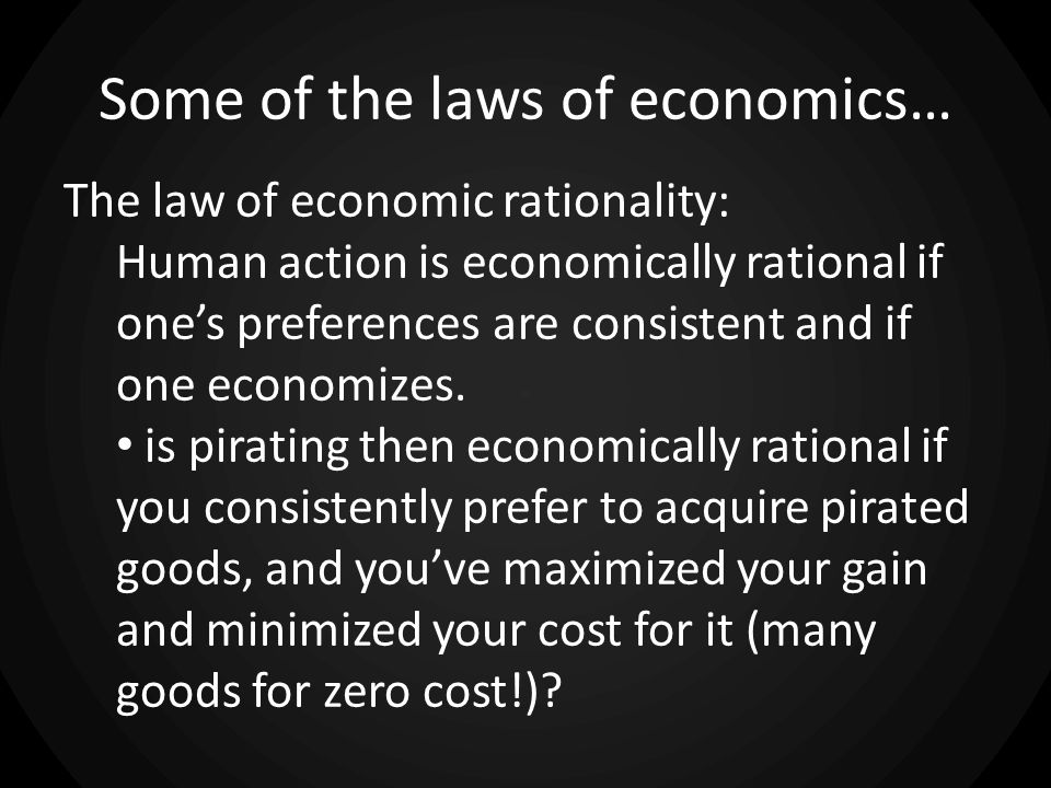Some of the laws of economics… The law of economic rationality: Human action is economically rational if ones preferences are consistent and if one economizes.