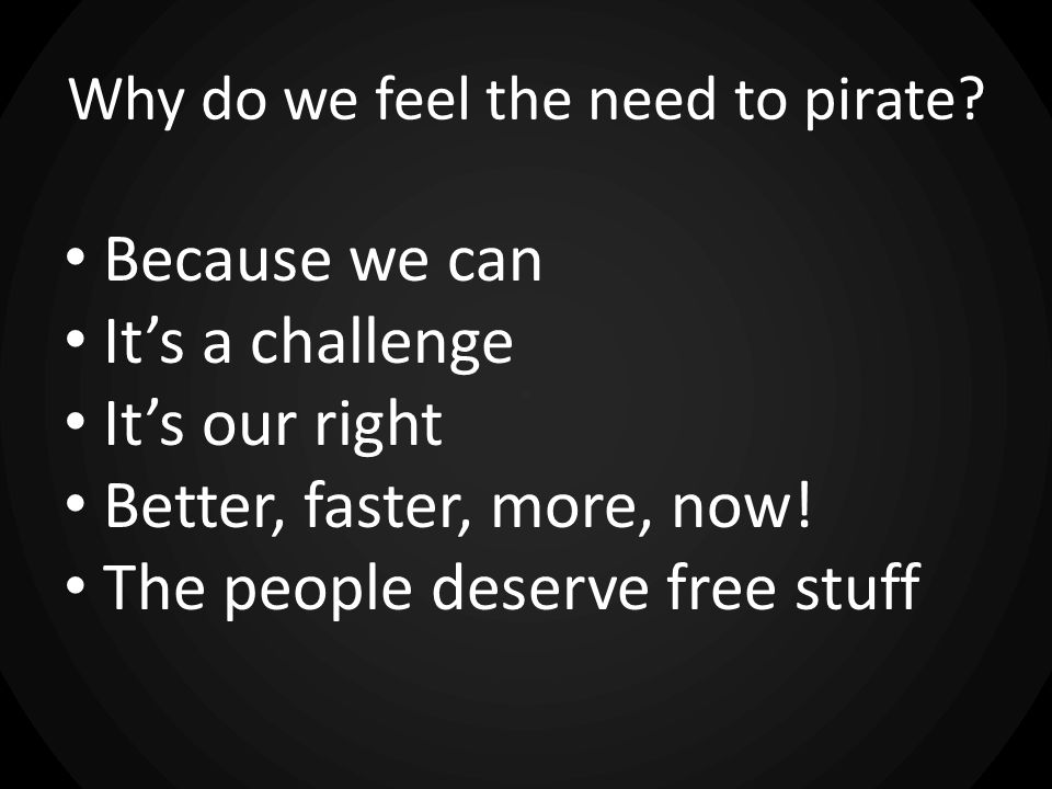 Why do we feel the need to pirate? Because we can Its a challenge Its our right Better, faster, more, now! The people deserve free stuff