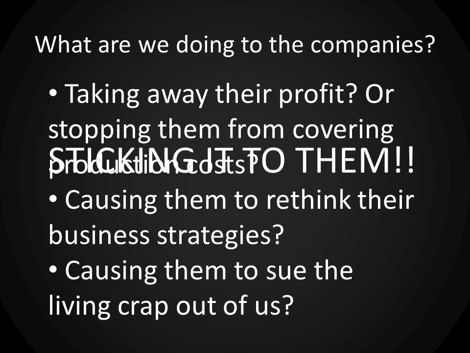 What are we doing to the companies.STICKING IT TO THEM!.