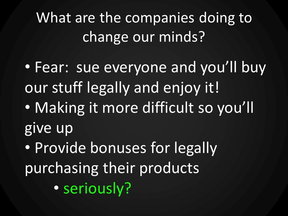 What are the companies doing to change our minds? Fear: sue everyone and youll buy our stuff legally and enjoy it! Making it more difficult so youll g