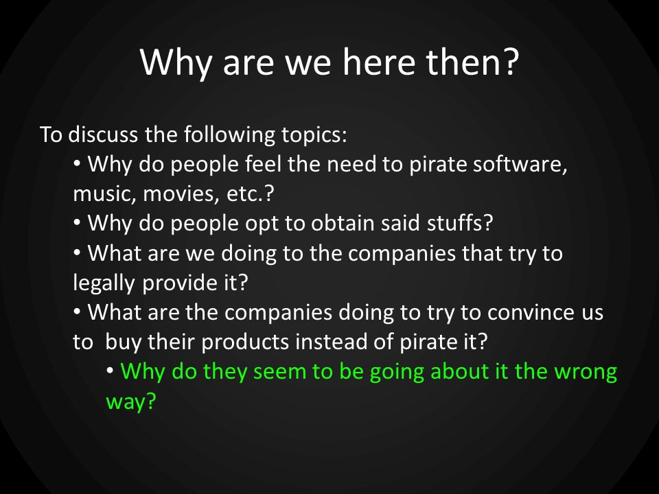 Why are we here then? To discuss the following topics: Why do people feel the need to pirate software, music, movies, etc.? Why do people opt to obtai
