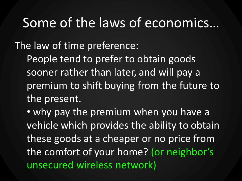 Some of the laws of economics… The law of time preference: People tend to prefer to obtain goods sooner rather than later, and will pay a premium to shift buying from the future to the present.