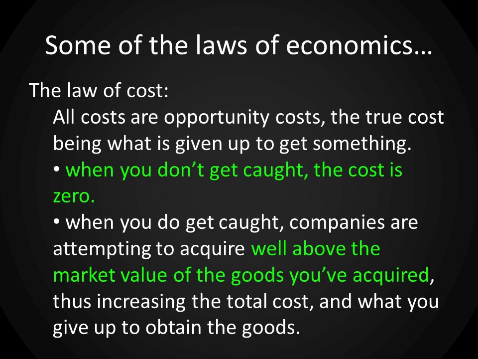 Some of the laws of economics… The law of cost: All costs are opportunity costs, the true cost being what is given up to get something. when you dont