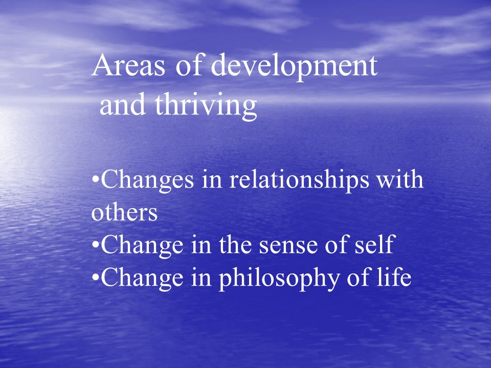 Areas of development and thriving Changes in relationships with others Change in the sense of self Change in philosophy of life